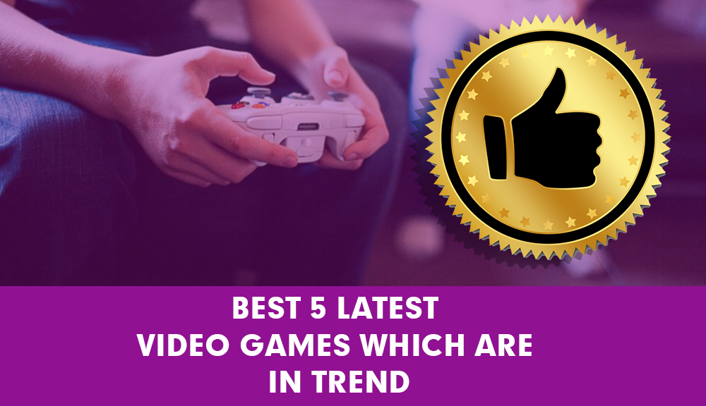 Best 5 latest video games which are in trend
